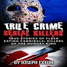 True Crime Serial Killers: True Stories of Flesh Eating Cannibals: Killers of the Hungry Kind Audiobook by Joseph Exton Narrated by Ryan Sitzberger