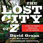 The Lost City of Z: A Tale of Deadly Obsession in the Amazon | David Grann