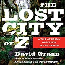 The Lost City of Z: A Tale of Deadly Obsession in the Amazon (       UNABRIDGED) by David Grann Narrated by Mark Deakins