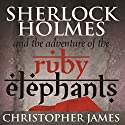 Sherlock Holmes and the Adventure of the Ruby Elephants Audiobook by Chris James Narrated by Dominic Lopez