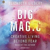 Big Magic: Creative Living Beyond Fear (       UNABRIDGED) by Elizabeth Gilbert Narrated by Elizabeth Gilbert