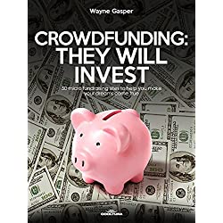 Crowdfunding: They Will Invest: 50 micro fundraising sites to help you make your dreams come true (English Edition)