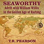 Seaworthy: Adrift with William Willis in the Golden Age of Rafting | T. R. Pearson