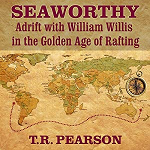 Seaworthy: Adrift with William Willis in the Golden Age of Rafting Audiobook