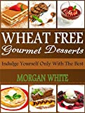 Wheat Free Gourmet Desserts: Indulge Yourself Only with The Best