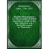 Matilda Montgomerie, or, The prophecy fulfilled microform : a tale of the late American war : being the sequel...