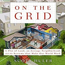 On the Grid: A Plot of Land, An Average Neighborhood, and the Systems that Make Our World Work (       UNABRIDGED) by Scott Huler Narrated by Bronson Pinchot