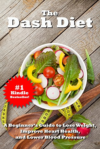 The Dash Diet: The Easy Path To Lower Blood Pressure, Healthier Living And Noticeable Weight Loss (Diets And Recipes For Maximum Health And Low Blood Pressure Book 1)