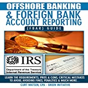 Offshore Banking & Foreign Bank Account Reporting (FBAR) Guide: Bank Smart, Stay Compliant, Avoid FBAR Penalties | [Curt Matsen]