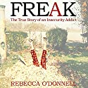 Freak: The True Story of an Insecurity Addict (       UNABRIDGED) by Rebecca O'Donnell Narrated by Rebecca O'Donnell