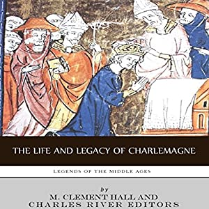 Legends of the Middle Ages: The Life and Legacy of Charlemagne Hörbuch von  Charles River Editors Gesprochen von: Stephen Paul Aulridge, Jr.
