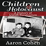 Children of the Holocaust: A History of Jewish Persecution | Aaron Cohen