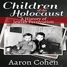 Children of the Holocaust: A History of Jewish Persecution (       UNABRIDGED) by Aaron Cohen Narrated by Glenn Langohr