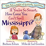 If You're So Smart, How Come You Can't Spell Mississippi (The Adventures of Everyday Geniuses) (The Adventures of Everyday Geniuses) (The Adventures of Everyday Geniuses)
