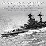 Submarine Warfare in World War II: The History of the Fighting Under the Waves in the Atlantic and Pacific Theaters |  Charles River Editors