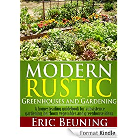 Modern Rustic: Greenhouses and Gardening: A homesteading guidebook for subsistence gardening, heirloom vegetables and greenhouse ideas (English Edition)