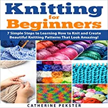 Knitting for Beginners: 7 Simple Steps for Learning How to Knit and Create Easy to Make Knitting Patterns That Look Amazing! (       UNABRIDGED) by Catherine Pekster Narrated by Steven Hogle