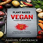 Plant Based Vegan Instant Cookbook: Top 50 Tastiest Vegan Recipes for the Healthiest Lifestyle | Ashley Lawrence