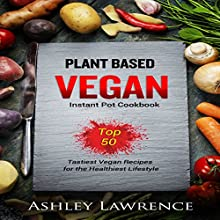 Plant Based Vegan Instant Cookbook: Top 50 Tastiest Vegan Recipes for the Healthiest Lifestyle Audiobook by Ashley Lawrence Narrated by tim titus