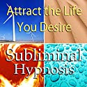 Attract the Life You Desire Subliminal Affirmations: Live the Life You Want & Obtain Dreams , Solfeggio Tones, Binaural Beats, Self Help Meditation Hypnosis Speech by Subliminal Hypnosis Narrated by Joel Thielke