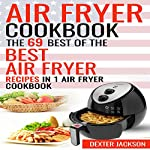 Air Fryer Cookbook: Make Fried Food Great Again!: The 69 Best of the Best Air Fryer Recipes in 1 Air Fryer Cookbook | Dexter Jackson