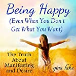 Being Happy: Even When You Don't Get What You Want: The Truth About Manifesting and Desire | Gina Lake