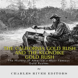 The California Gold Rush and the Klondike Gold Rush: The History of America's Most Famous Gold Rushes Audiobook