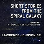 Short Stories from the Spiral Galaxy: Featuring Intergalactic Detective Da'Quan   Lawrence Johnson Sr.