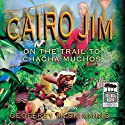 Cairo Jim: On the Trail to Cha Cha Muchos (       UNABRIDGED) by Geoffrey McSkimming Narrated by Geoffrey McSkimming