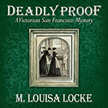 Deadly Proof: A Victorian San Francisco Mystery, Book 4 Audiobook by M. Louisa Locke Narrated by Alexandra Haag