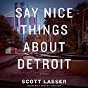Say Nice Things About Detroit (       UNABRIDGED) by Scott Lasser Narrated by Kevin Kenerly