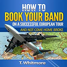 How to Book Your Band on a Successful European Tour: And Not Come Home Broke (       UNABRIDGED) by T Whitmore Narrated by Rob Maxwell