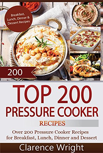 Top 200 Pressure Cooker Recipes: Slow Cooker, Slow Cooking, Meals, Chicken, Crock Pot, Instant Pot, Electric Pressure Cooker, Vegan, Paleo, Dinner by Clarence Wright