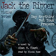 Say Anything but Your Prayers: Jack the Ripper Victims Series, Book 2 (       UNABRIDGED) by Alan M. Clark Narrated by Alicia Rose