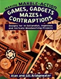 Making Marble-Action Games, Gadgets, Mazes & Contraptions: Designs for 10 Outlandish, Ingenious and Intricate Woodworking Projects