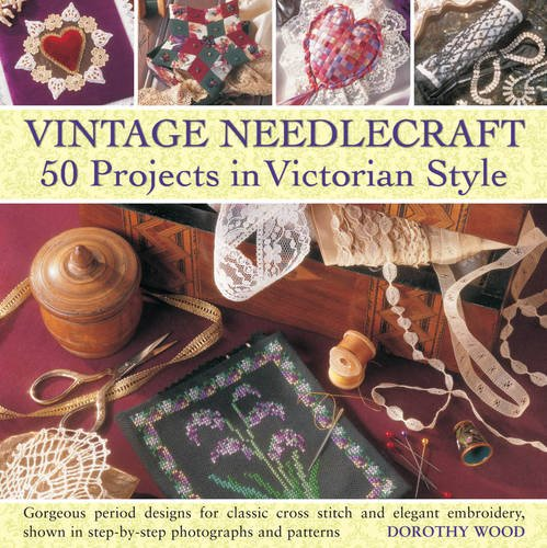 Vintage Needlecraft - 50 Projects in Victorian Style: Gorgeous period designs for classic cross stitch and elegant embroidery, shown in step-by-step photographs and patterns.