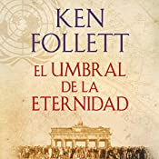 El umbral de la eternidad [Edge of Eternity]: The Century, Book 3 | Ken Follett