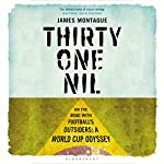 Thirty-One Nil: On the Road with Football's Outsiders: A World Cup Odyssey | James Montague