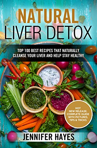 Natural Liver Detox: Top 100 Best Recipes That Naturally Cleanse Your Liver and Help Stay Healthy by Jennifer Hayes