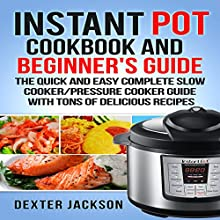 Instant Pot Cookbook and Beginner's Guide: The Quick and Easy Complete Slow Cooker/Pressure Cooker Guide with Tons of Delicious Recipes Audiobook by Dexter Jackson Narrated by Ralph L. Rati
