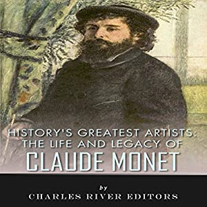 History's Greatest Artists: The Life and Legacy of Claude Monet Hörbuch von  Charles River Editors Gesprochen von: Scott Clem