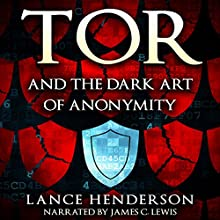 Tor and the Dark Art of Anonymity: How to Be Invisible from NSA Spying (       UNABRIDGED) by Lance Henderson Narrated by James C. Lewis