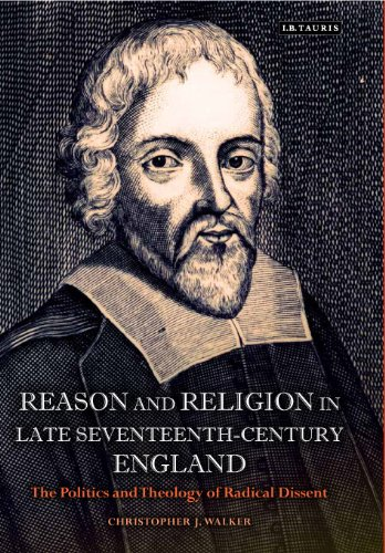 Reason and Religion in Late Seventeenth-Century England: The Politics and Theology of Radical Dissent (International Lib