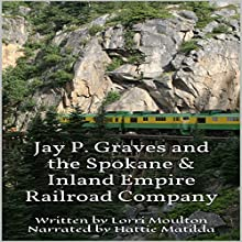 Jay P. Graves and the Spokane & Inland Empire Railroad Company Audiobook by Lorri Moulton Narrated by Hattie Matilda