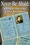 Never Be Afraid: A Belgian Jew in the French Resistance