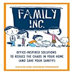 Family, Inc.: Office-Inspired Solutions to Reduce the Chaos in Your Home (and Save Your Sanity!) | Caitlin Friedman,Andrew Friedman
