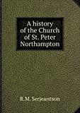 img - for A history of the Church of St. Peter Northampton book / textbook / text book