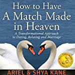 How to Have A Match Made in Heaven: A Transformational Approach to Dating, Relating, and Marriage |  Ariel and Shya Kane
