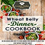 Wheat Belly Dinner Cookbook: 30 Delicious And Easy to Cook Grain-Free Recipes to Help You Lose Weight and Feel Great: The Essential Kitchen Series, Volume 49 | Sarah Sophia