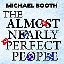 The Almost Nearly Perfect People: Behind the Myth of the Scandinavian Utopia (       UNABRIDGED) by Michael Booth Narrated by Ralph Lister